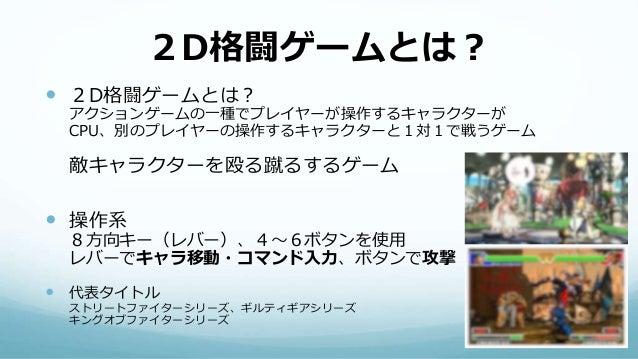 2D格闘ゲームとは?  2D格闘ゲームとは? アクションゲームの一種でプレイヤーが操作するキャラクターが CPU、別のプレイヤーの操作するキャラクターと1対1で戦うゲーム 敵キャラクターを殴る蹴るするゲーム  操作系 8方向キー(レバー)、...