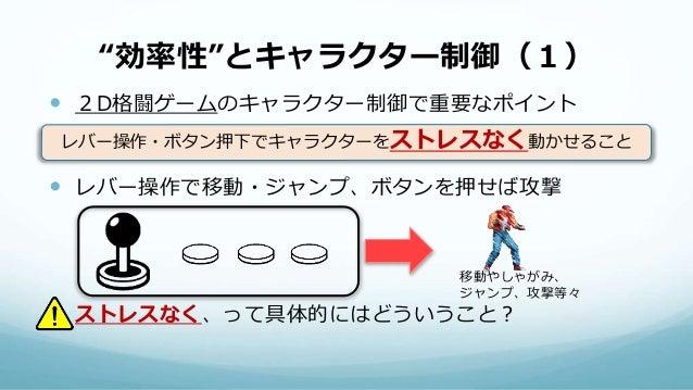 """""""効率性""""とキャラクター制御(1)  2D格闘ゲームのキャラクター制御で重要なポイント  レバー操作で移動・ジャンプ、ボタンを押せば攻撃  ストレスなく、って具体的にはどういうこと? レバー操作・ボタン押下でキャラクターをストレスなく動か..."""