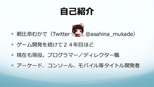 自己紹介  朝比奈むかで(Twitter @asahina_mukade)  ゲーム開発を続けて24年目ほど  現在も現役。プログラマー/ディレクター職  アーケード、コンソール、モバイル等タイトル開発者
