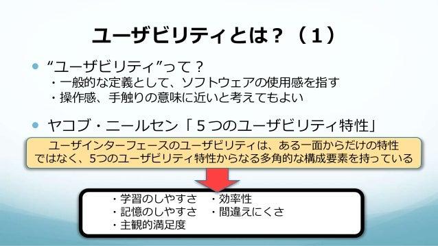 """ユーザビリティとは?(1)  """"ユーザビリティ""""って? ・一般的な定義として、ソフトウェアの使用感を指す ・操作感、手触りの意味に近いと考えてもよい  ヤコブ・ニールセン「5つのユーザビリティ特性」 ユーザインターフェースのユーザビリティは..."""