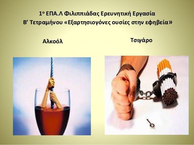 1ο ΕΠΑ.Λ Φιλιππιάδας Ερευνητική Εργασία Β' Τετραμήνου «Εξαρτησιογόνες ουσίες στην εφηβεία» Αλκοόλ Τσιγάρο