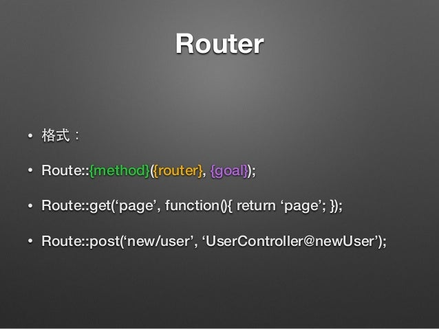 Router • 格式: • Route::{method}({router}, {goal}); • Route::get('page', function(){ return 'page'; }); • Route::post('new/u...