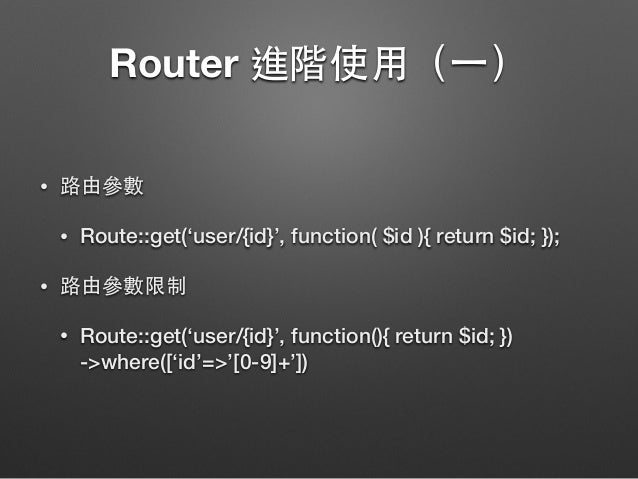 Router 進階使⽤用(⼀一) • 路由參數 • Route::get('user/{id}', function( $id ){ return $id; }); • 路由參數限制 • Route::get('user/{id}', func...