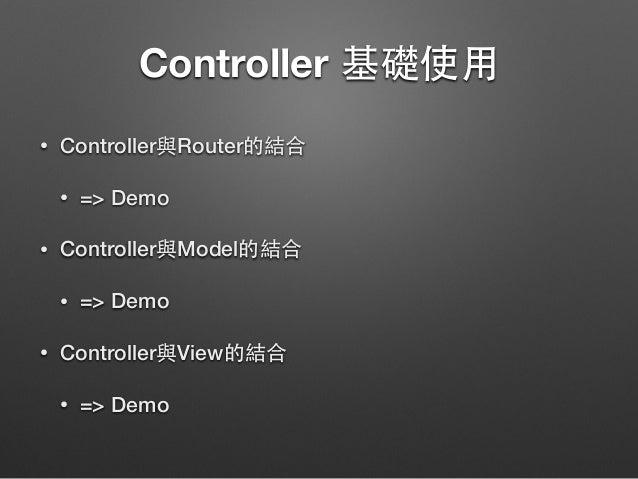 Controller 基礎使⽤用 • Controller與Router的結合 • => Demo • Controller與Model的結合 • => Demo • Controller與View的結合 • => Demo