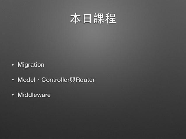 本⽇日課程 • Migration • Model、Controller與Router • Middleware