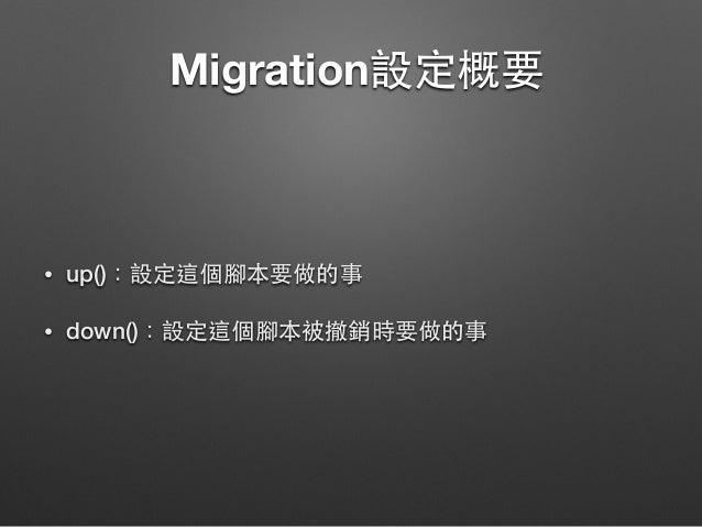 Migration設定概要 • up():設定這個腳本要做的事 • down():設定這個腳本被撤銷時要做的事