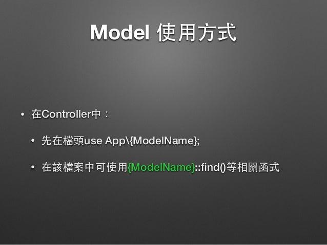 Model 使⽤用⽅方式 • 在Controller中: • 先在檔頭use App{ModelName}; • 在該檔案中可使⽤用{ModelName}::find()等相關函式