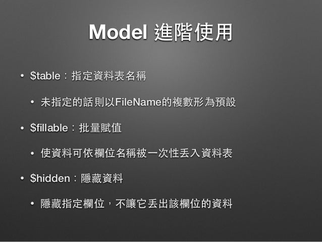 Model 進階使⽤用 • $table:指定資料表名稱 • 未指定的話則以FileName的複數形為預設 • $fillable:批量賦值 • 使資料可依欄位名稱被⼀一次性丟⼊入資料表 • $hidden:隱藏資料 • 隱藏指定欄位,不讓它丟出...