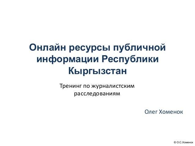 © О.С.Хоменок Онлайн ресурсы публичной информации Республики Кыргызстан Олег Хоменок Тренинг по журналистским расследовани...
