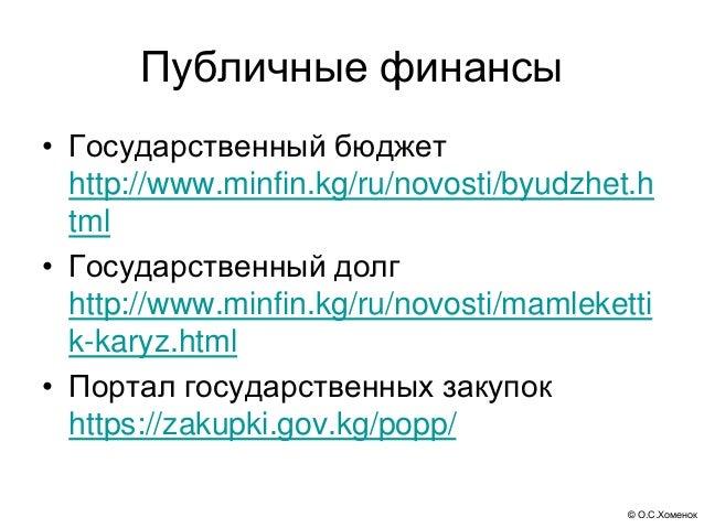 © О.С.Хоменок Публичные финансы • Государственный бюджет http://www.minfin.kg/ru/novosti/byudzhet.h tml • Государственный ...