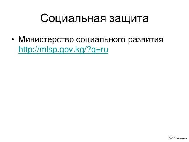 © О.С.Хоменок Социальная защита • Министерство социального развития http://mlsp.gov.kg/?q=ru
