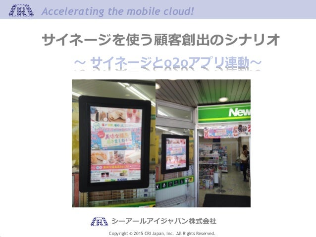 Copyright © 2015 CRI Japan, Inc. All Rights Reserved. Accelerating the mobile cloud!Accelerating the mobile cloud! ~ サイネージ...
