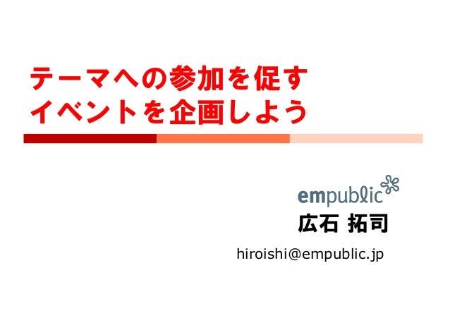 広石 拓司 hiroishi@empublic.jp テーマへの参加を促す イベントを企画しよう