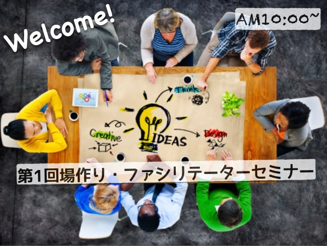第1回場作り・ファシリテーターセミナー AM10:00~ Welcome!