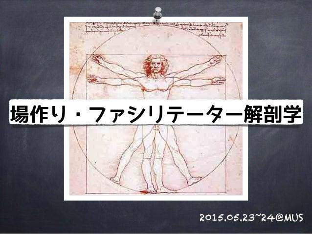 場作り・ファシリテーター解剖学 2015.05.23~24@MUS