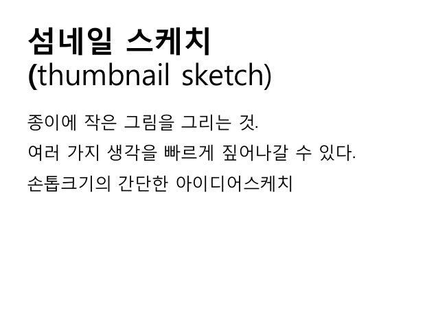 섬네일 스케치 (thumbnail sketch) 종이에 작은 그림을 그리는 것. 여러 가지 생각을 빠르게 짚어나갈 수 있다. 손톱크기의 간단한 아이디어스케치