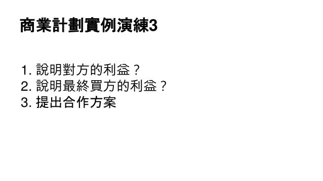 商業計劃實例演練3 1. 說明對方的利益? 2. 說明最終買方的利益? 3. 提出合作方案