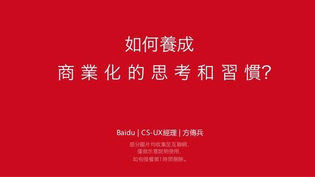 如何養成 商 業 化 的 思 考 和 習 慣? Baidu | CS-UX經理 | 方傳兵  部分圖片均收集至互聯網, 僅做示意說明使用, 如有侵權第1時間刪除。