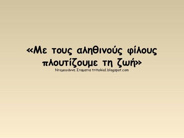 «Με τους αληθινούς φίλους πλουτίζουμε τη ζωή» Ντεμογιάννη Σταματία tritakia1.blogspot.com