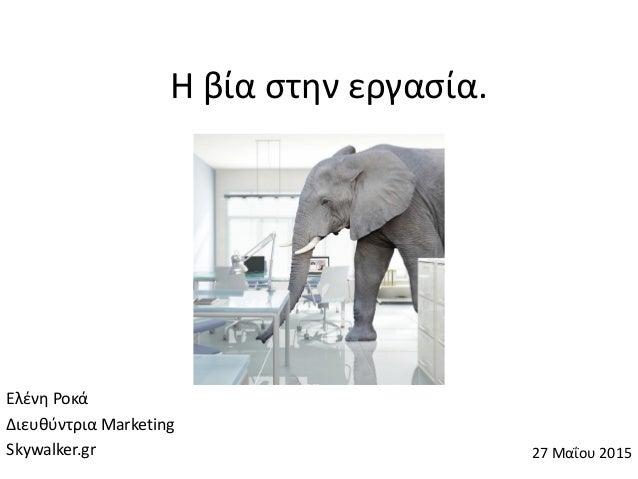 Η βία στην εργασία. Ελένη Ροκά Διευθύντρια Marketing Skywalker.gr 27 Μαΐου 2015