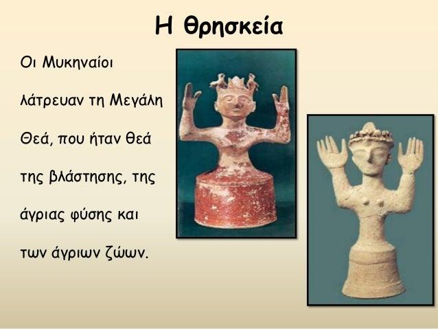 Η θρησκεία Οι Μυκηναίοι λάτρευαν τη Μεγάλη Θεά, που ήταν θεά της βλάστησης, της άγριας φύσης και των άγριων ζώων.