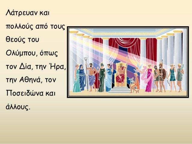 Λάτρευαν και πολλούς από τους θεούς του Ολύμπου, όπως τον Δία, την Ήρα, την Αθηνά, τον Ποσειδώνα και άλλους.