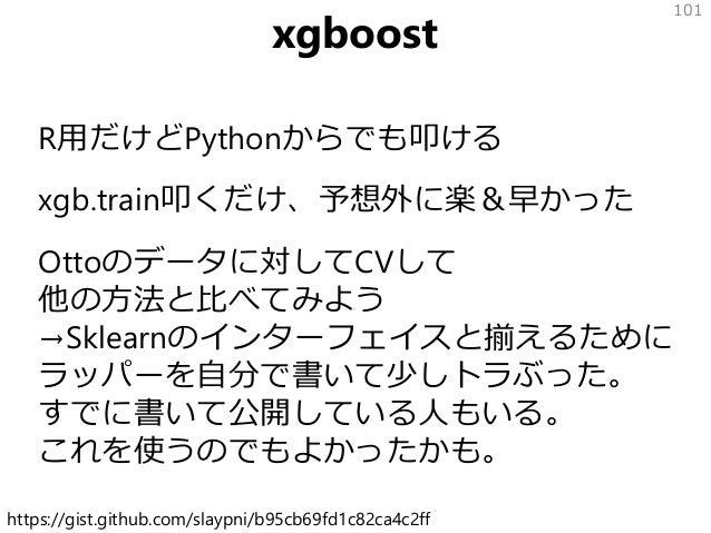 xgboost R用だけどPythonからでも叩ける xgb.train叩くだけ、予想外に楽&早かった Ottoのデータに対してCVして 他の方法と比べてみよう →Sklearnのインターフェイスと揃えるために ラッパーを自分で書いて少しトラぶ...