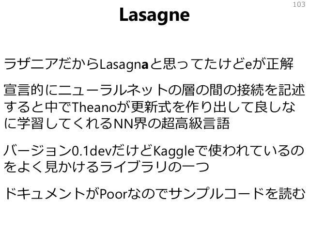 Lasagne ラザニアだからLasagnaと思ってたけどeが正解 宣言的にニューラルネットの層の間の接続を記述 すると中でTheanoが更新式を作り出して良しな に学習してくれるNN界の超高級言語 バージョン0.1devだけどKaggleで使...