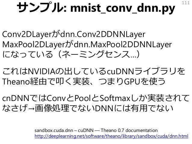 サンプル: mnist_conv_dnn.py Conv2DLayerがdnn.Conv2DDNNLayer MaxPool2DLayerがdnn.MaxPool2DDNNLayer になっている(ネーミングセンス…) これはNVIDIAの出し...