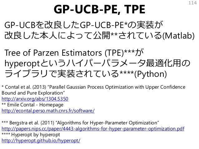 GP-UCB-PE, TPE GP-UCBを改良したGP-UCB-PE*の実装が 改良した本人によって公開**されている(Matlab) Tree of Parzen Estimators (TPE)***が hyperoptというハイパーパラ...