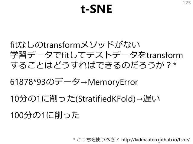 t-SNE fitなしのtransformメソッドがない 学習データでfitしてテストデータをtransform することはどうすればできるのだろうか?* 61878*93のデータ→MemoryError 10分の1に削った(Stratifie...