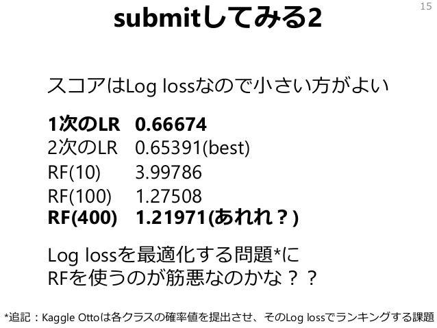 submitしてみる2 スコアはLog lossなので小さい方がよい 1次のLR 0.66674 2次のLR 0.65391(best) RF(10) 3.99786 RF(100) 1.27508 RF(400) 1.21971(あれれ?) ...