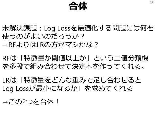 合体 未解決課題:Log Lossを最適化する問題には何を 使うのがよいのだろうか? →RFよりはLRの方がマシかな? RFは「特徴量が閾値以上か」という二値分類機 を多段で組み合わせて決定木を作ってくれる。 LRは「特徴量をどんな重みで足し合...