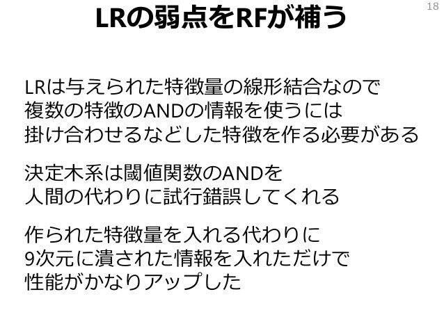 LRの弱点をRFが補う LRは与えられた特徴量の線形結合なので 複数の特徴のANDの情報を使うには 掛け合わせるなどした特徴を作る必要がある 決定木系は閾値関数のANDを 人間の代わりに試行錯誤してくれる 作られた特徴量を入れる代わりに 9次元...