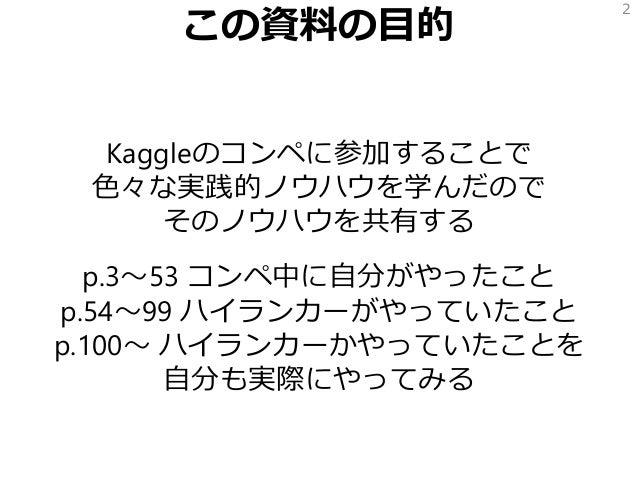 この資料の目的 Kaggleのコンペに参加することで 色々な実践的ノウハウを学んだので そのノウハウを共有する p.3~53 コンペ中に自分がやったこと p.54~99 ハイランカーがやっていたこと p.100~ ハイランカーかやっていたことを...
