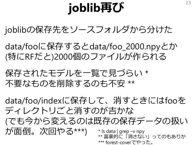 joblib再び joblibの保存先をソースフォルダから分けた data/fooに保存するとdata/foo_2000.npyとか (特にRFだと)2000個のファイルが作られる 保存されたモデルを一覧で見づらい * 不要なものを削除するのも...