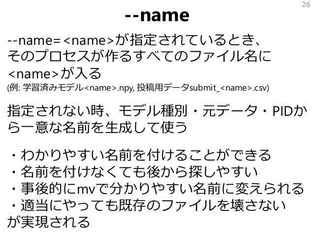 --name --name=<name>が指定されているとき、 そのプロセスが作るすべてのファイル名に <name>が入る (例: 学習済みモデル<name>.npy, 投稿用データsubmit_<name>.csv) 指定されない時、モデル種...