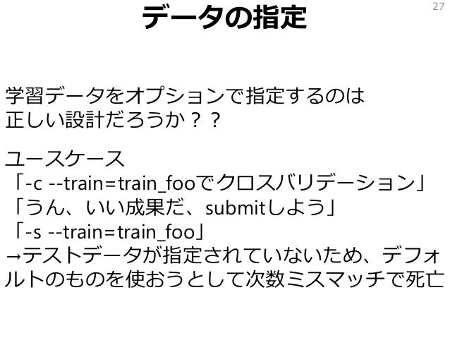 データの指定 学習データをオプションで指定するのは 正しい設計だろうか?? ユースケース 「-c --train=train_fooでクロスバリデーション」 「うん、いい成果だ、submitしよう」 「-s --train=train_foo」...