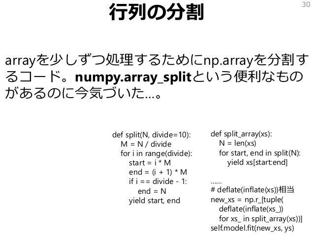 行列の分割 arrayを少しずつ処理するためにnp.arrayを分割す るコード。numpy.array_splitという便利なもの があるのに今気づいた…。 30 def split_array(xs): N = len(xs) for st...