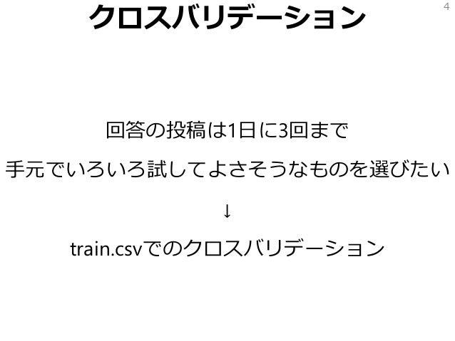 クロスバリデーション 回答の投稿は1日に3回まで 手元でいろいろ試してよさそうなものを選びたい ↓ train.csvでのクロスバリデーション 4