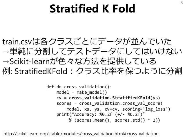 Stratified K Fold train.csvは各クラスごとにデータが並んでいた →単純に分割してテストデータにしてはいけない →Scikit-learnが色々な方法を提供している 例: StratifiedKFold:クラス比率を保つ...