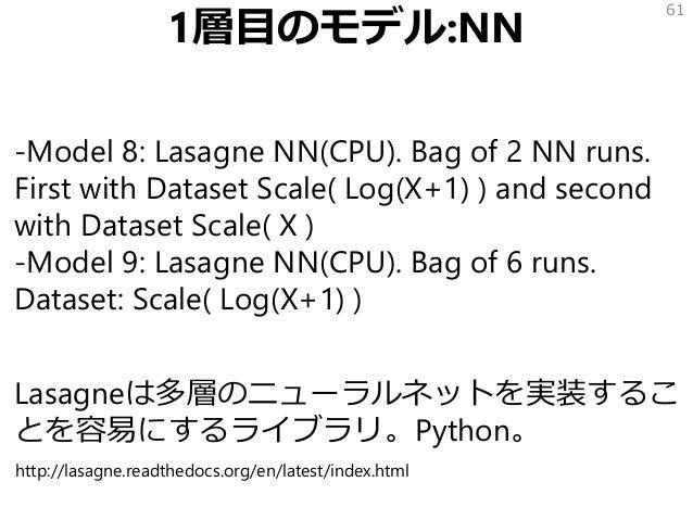 1層目のモデル:NN -Model 8: Lasagne NN(CPU). Bag of 2 NN runs. First with Dataset Scale( Log(X+1) ) and second with Dataset Scale...