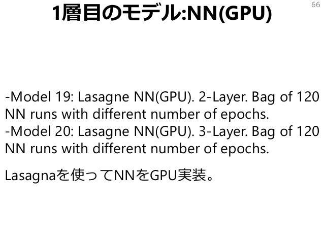 1層目のモデル:NN(GPU) -Model 19: Lasagne NN(GPU). 2-Layer. Bag of 120 NN runs with different number of epochs. -Model 20: Lasagn...