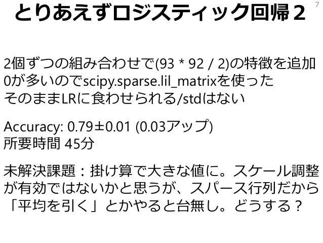 とりあえずロジスティック回帰2 2個ずつの組み合わせで(93 * 92 / 2)の特徴を追加 0が多いのでscipy.sparse.lil_matrixを使った そのままLRに食わせられる/stdはない Accuracy: 0.79±0.01 ...