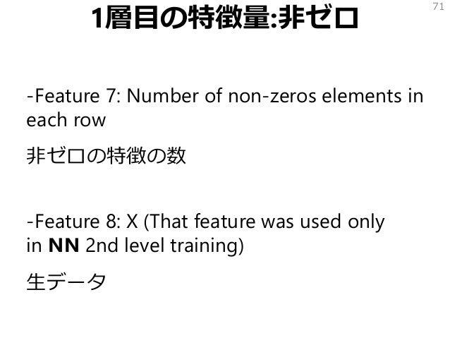 1層目の特徴量:非ゼロ -Feature 7: Number of non-zeros elements in each row 非ゼロの特徴の数 -Feature 8: X (That feature was used only in NN ...