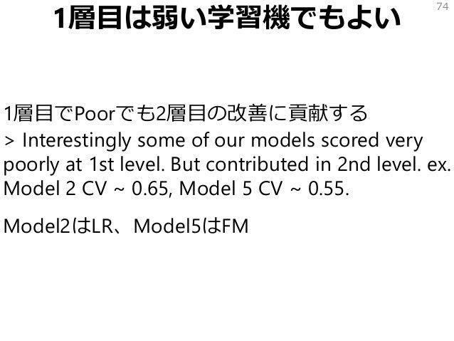 1層目は弱い学習機でもよい 1層目でPoorでも2層目の改善に貢献する > Interestingly some of our models scored very poorly at 1st level. But contributed in...