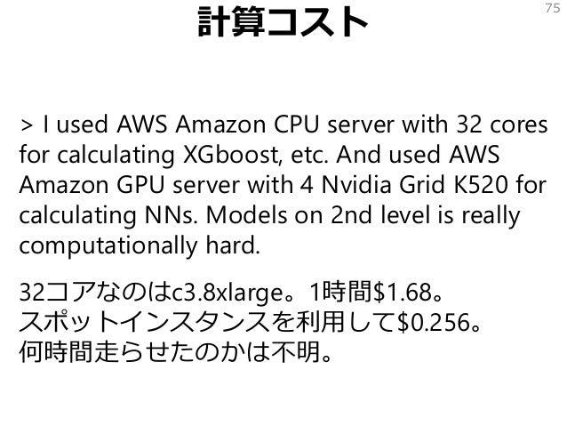 計算コスト > I used AWS Amazon CPU server with 32 cores for calculating XGboost, etc. And used AWS Amazon GPU server with 4 Nvi...