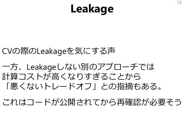 Leakage CVの際のLeakageを気にする声 一方、Leakageしない別のアプローチでは 計算コストが高くなりすぎることから 「悪くないトレードオフ」との指摘もある。 これはコードが公開されてから再確認が必要そう 76