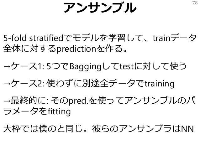 アンサンブル 5-fold stratifiedでモデルを学習して、trainデータ 全体に対するpredictionを作る。 →ケース1: 5つでBaggingしてtestに対して使う →ケース2: 使わずに別途全データでtraining →...