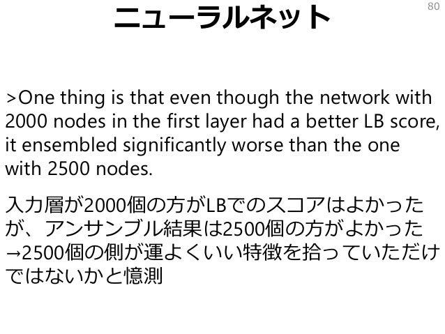 ニューラルネット >One thing is that even though the network with 2000 nodes in the first layer had a better LB score, it ensembled...